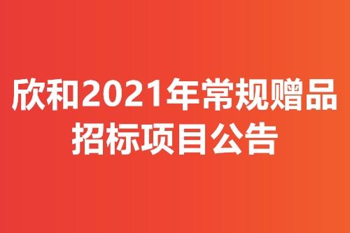 欣和2021年常规赠品招标项目公告
